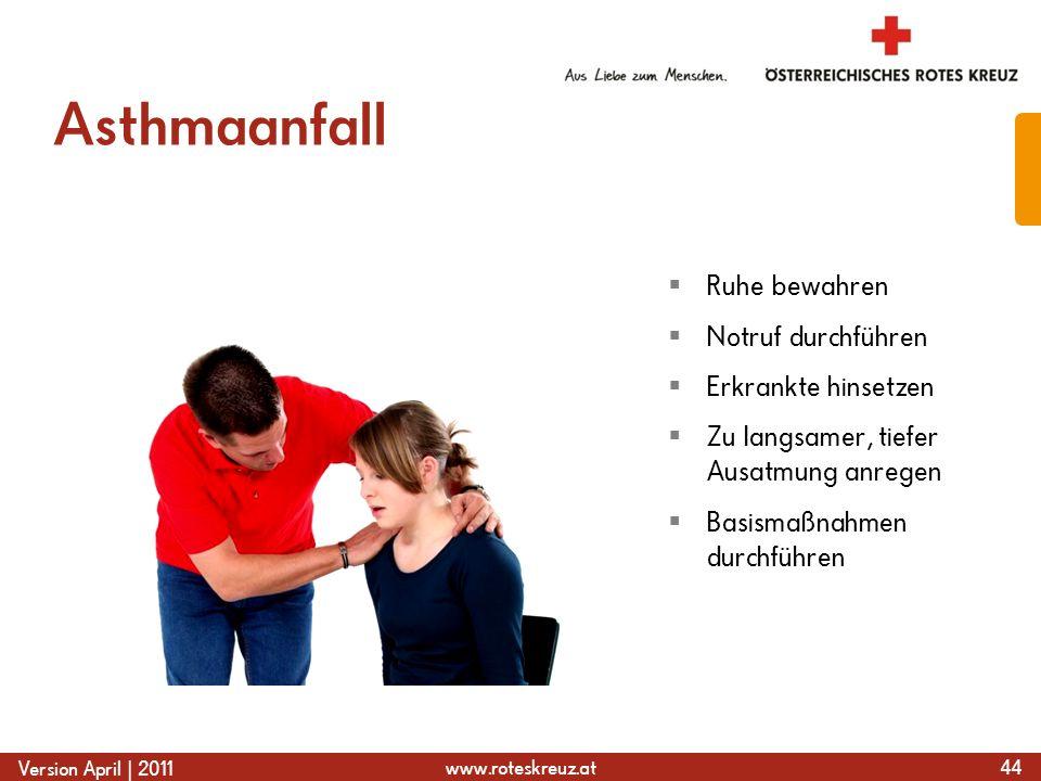 www.roteskreuz.at Version April | 2011 Asthmaanfall 44  Ruhe bewahren  Notruf durchführen  Erkrankte hinsetzen  Zu langsamer, tiefer Ausatmung anregen  Basismaßnahmen durchführen