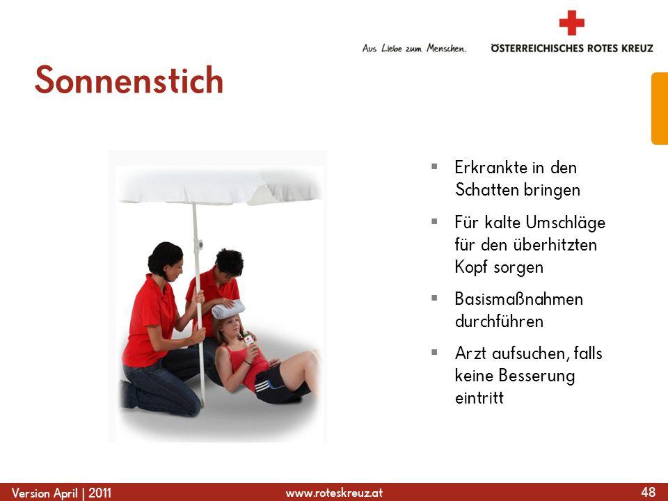 www.roteskreuz.at Version April | 2011 Sonnenstich 48  Erkrankte in den Schatten bringen  Für kalte Umschläge für den überhitzten Kopf sorgen  Basismaßnahmen durchführen  Arzt aufsuchen, falls keine Besserung eintritt