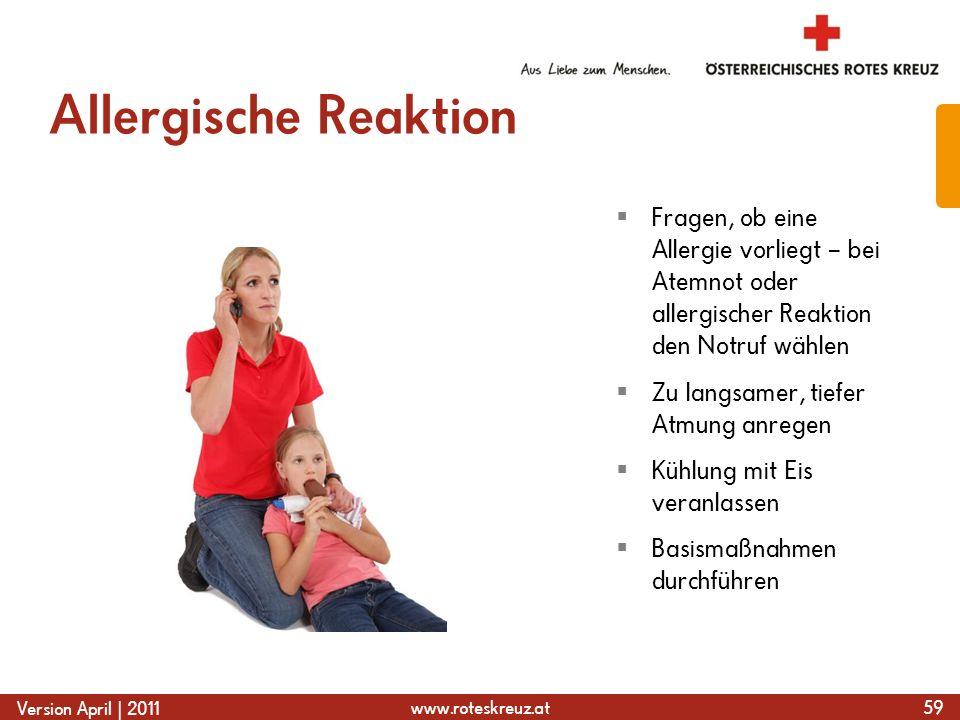 www.roteskreuz.at Version April | 2011 Allergische Reaktion 59  Fragen, ob eine Allergie vorliegt – bei Atemnot oder allergischer Reaktion den Notruf wählen  Zu langsamer, tiefer Atmung anregen  Kühlung mit Eis veranlassen  Basismaßnahmen durchführen