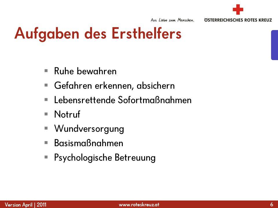 www.roteskreuz.at Version April | 2011 Aufgaben des Ersthelfers  Ruhe bewahren  Gefahren erkennen, absichern  Lebensrettende Sofortmaßnahmen  Notr