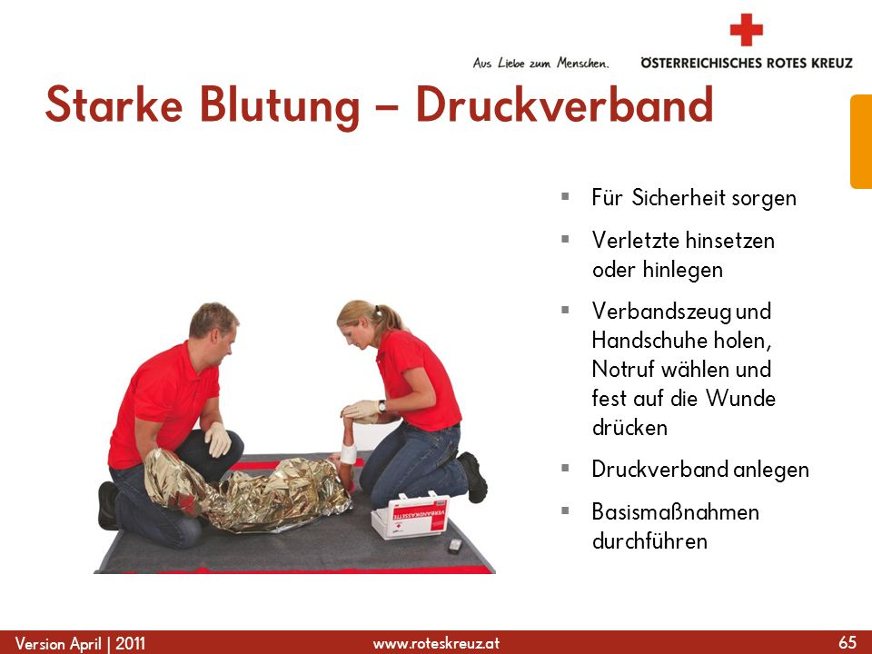 www.roteskreuz.at Version April | 2011 Starke Blutung – Druckverband 65  Für Sicherheit sorgen  Verletzte hinsetzen oder hinlegen  Verbandszeug und