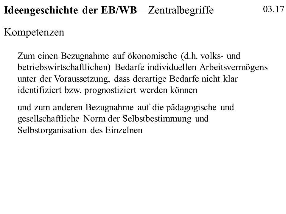 03.17 Ideengeschichte der EB/WB – Zentralbegriffe Kompetenzen Zum einen Bezugnahme auf ökonomische (d.h. volks- und betriebswirtschaftlichen) Bedarfe