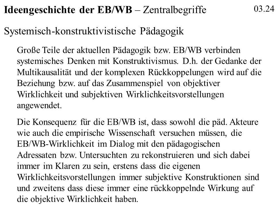 03.24 Ideengeschichte der EB/WB – Zentralbegriffe Systemisch-konstruktivistische Pädagogik Große Teile der aktuellen Pädagogik bzw. EB/WB verbinden sy