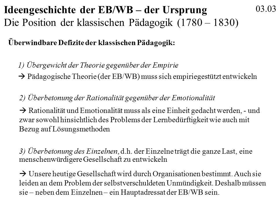 03.03 Ideengeschichte der EB/WB – der Ursprung Die Position der klassischen Pädagogik (1780 – 1830) Überwindbare Defizite der klassischen Pädagogik: 1