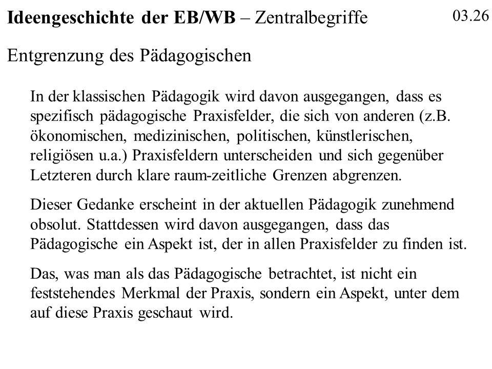 03.26 Ideengeschichte der EB/WB – Zentralbegriffe Entgrenzung des Pädagogischen In der klassischen Pädagogik wird davon ausgegangen, dass es spezifisch pädagogische Praxisfelder, die sich von anderen (z.B.