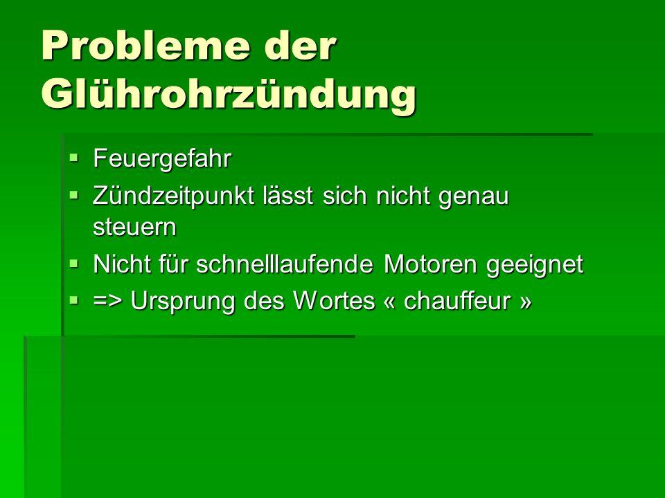 Probleme der Glührohrzündung  Feuergefahr  Zündzeitpunkt lässt sich nicht genau steuern  Nicht für schnelllaufende Motoren geeignet  => Ursprung des Wortes « chauffeur »