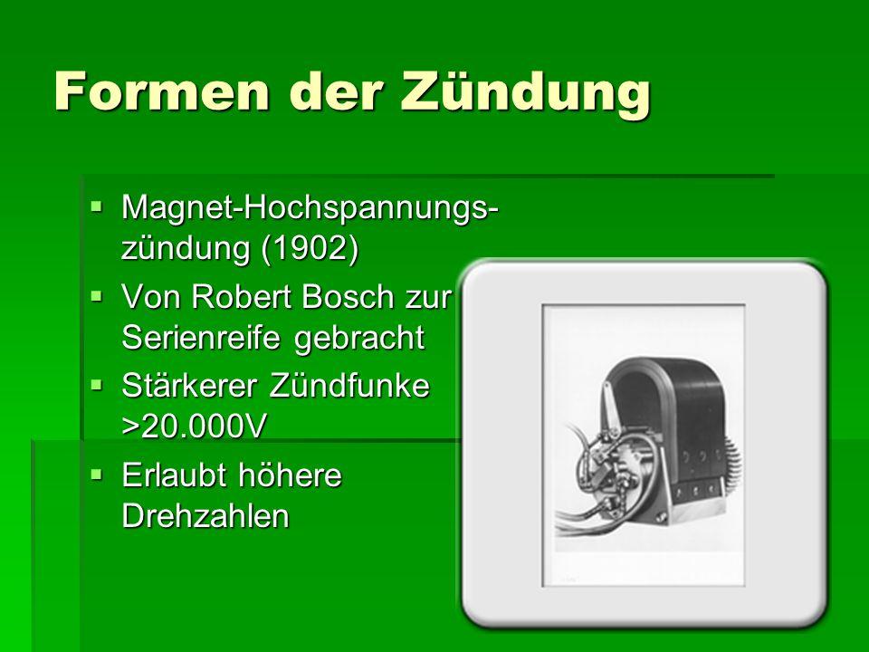 Formen der Zündung  Magnet-Hochspannungs- zündung (1902)  Von Robert Bosch zur Serienreife gebracht  Stärkerer Zündfunke >20.000V  Erlaubt höhere Drehzahlen