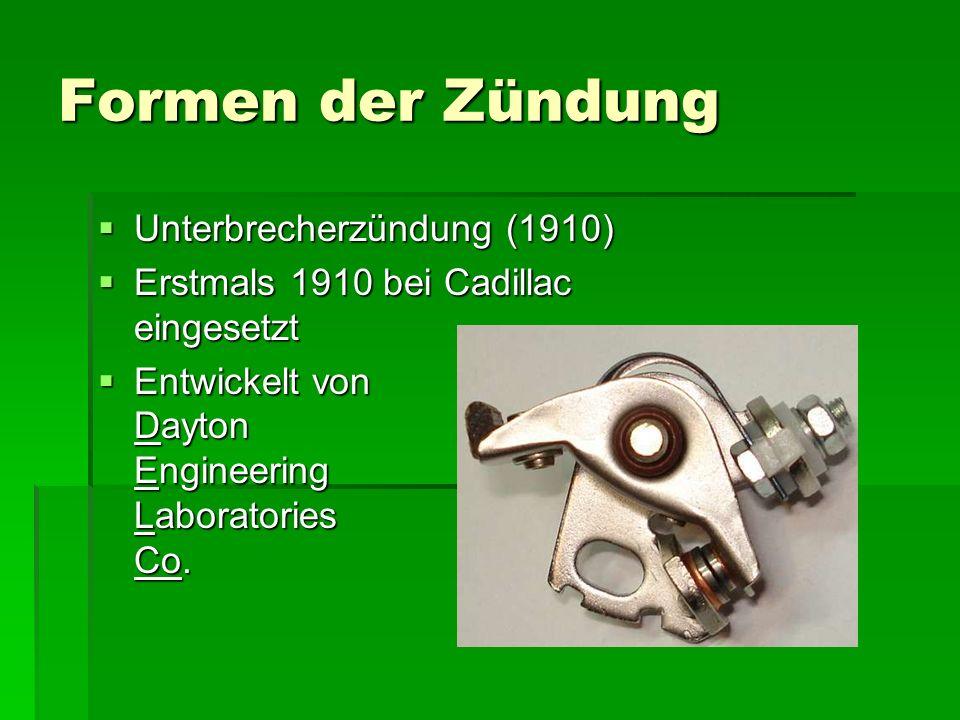 Formen der Zündung  Unterbrecherzündung (1910)  Erstmals 1910 bei Cadillac eingesetzt  Entwickelt von Dayton Engineering Laboratories Co.