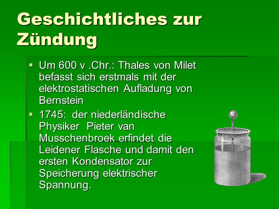 Geschichtliches zur Zündung UUUUm 600 v.Chr.: Thales von Milet befasst sich erstmals mit der elektrostatischen Aufladung von Bernstein 1111745: der niederländische Physiker Pieter van Musschenbroek erfindet die Leidener Flasche und damit den ersten Kondensator zur Speicherung elektrischer Spannung.