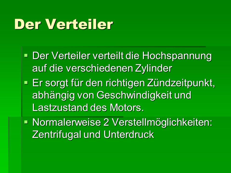 Der Verteiler  Der Verteiler verteilt die Hochspannung auf die verschiedenen Zylinder  Er sorgt für den richtigen Zündzeitpunkt, abhängig von Geschwindigkeit und Lastzustand des Motors.