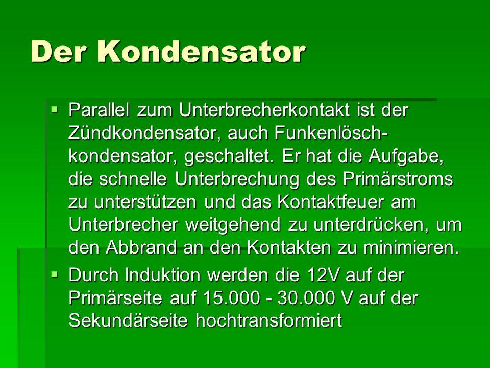 Der Kondensator  Parallel zum Unterbrecherkontakt ist der Zündkondensator, auch Funkenlösch- kondensator, geschaltet.