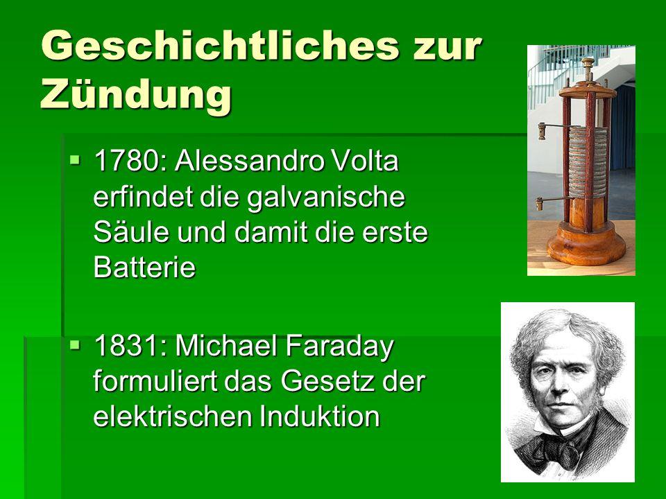 Geschichtliches zur Zündung 1111780: Alessandro Volta erfindet die galvanische Säule und damit die erste Batterie 1111831: Michael Faraday formuliert das Gesetz der elektrischen Induktion