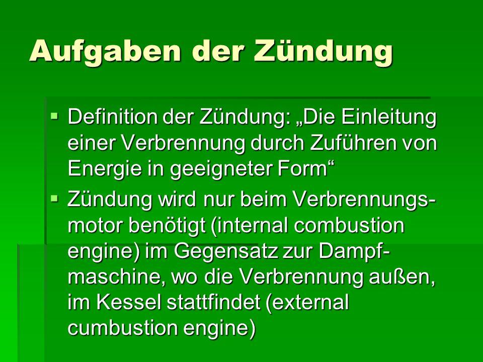 """Aufgaben der Zündung  Definition der Zündung: """"Die Einleitung einer Verbrennung durch Zuführen von Energie in geeigneter Form  Zündung wird nur beim Verbrennungs- motor benötigt (internal combustion engine) im Gegensatz zur Dampf- maschine, wo die Verbrennung außen, im Kessel stattfindet (external cumbustion engine)"""