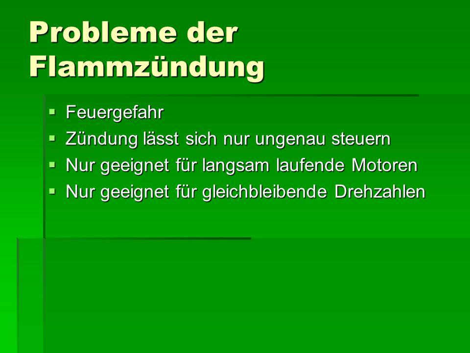Probleme der Flammzündung  Feuergefahr  Zündung lässt sich nur ungenau steuern  Nur geeignet für langsam laufende Motoren  Nur geeignet für gleichbleibende Drehzahlen