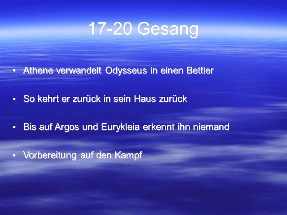 17-20 Gesang Athene verwandelt Odysseus in einen Bettler Athene verwandelt Odysseus in einen Bettler So kehrt er zurück in sein Haus zurück So kehrt er zurück in sein Haus zurück Bis auf Argos und Eurykleia erkennt ihn niemand Bis auf Argos und Eurykleia erkennt ihn niemand Vorbereitung auf den Kampf Vorbereitung auf den Kampf