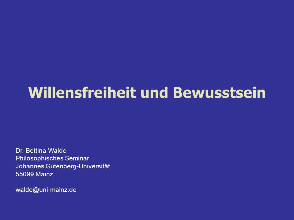 Willensfreiheit und Bewusstsein Dr. Bettina Walde Philosophisches Seminar Johannes Gutenberg-Universität 55099 Mainz walde@uni-mainz.de