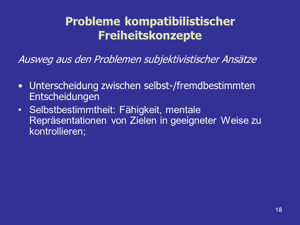 18 Probleme kompatibilistischer Freiheitskonzepte Ausweg aus den Problemen subjektivistischer Ansätze Unterscheidung zwischen selbst-/fremdbestimmten