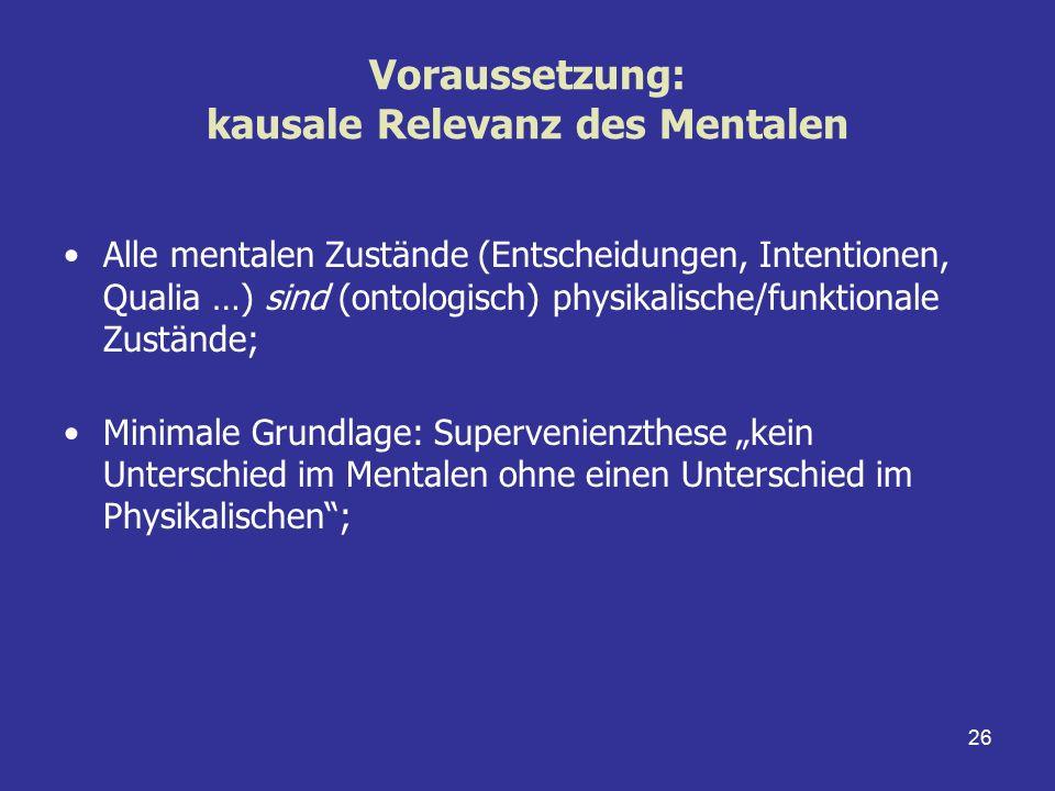 26 Voraussetzung: kausale Relevanz des Mentalen Alle mentalen Zustände (Entscheidungen, Intentionen, Qualia …) sind (ontologisch) physikalische/funkti