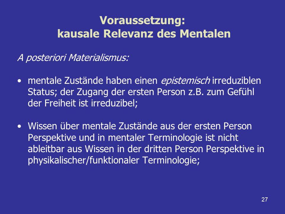 27 Voraussetzung: kausale Relevanz des Mentalen A posteriori Materialismus: mentale Zustände haben einen epistemisch irreduziblen Status; der Zugang d