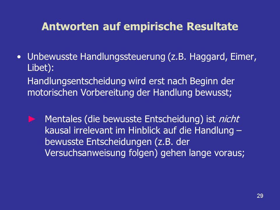29 Antworten auf empirische Resultate Unbewusste Handlungssteuerung (z.B. Haggard, Eimer, Libet): Handlungsentscheidung wird erst nach Beginn der moto