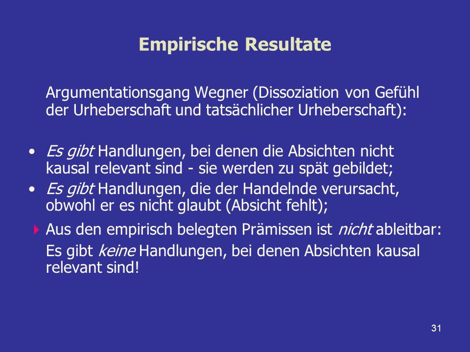 31 Empirische Resultate Argumentationsgang Wegner (Dissoziation von Gefühl der Urheberschaft und tatsächlicher Urheberschaft): Es gibt Handlungen, bei
