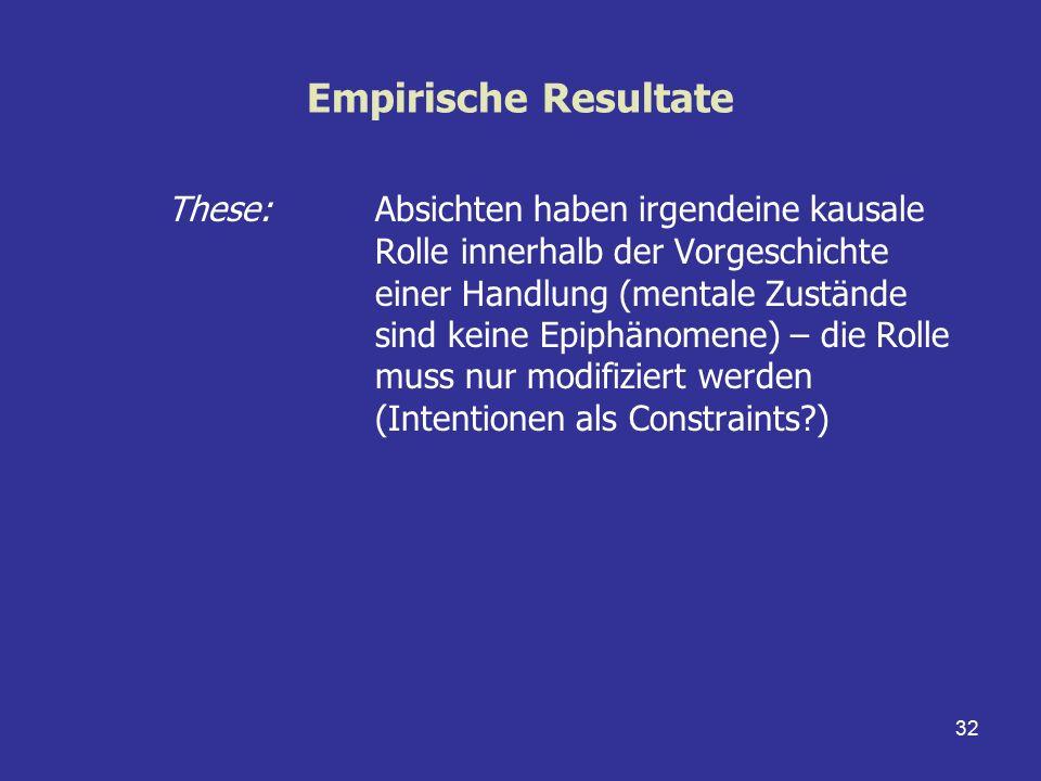 32 Empirische Resultate These: Absichten haben irgendeine kausale Rolle innerhalb der Vorgeschichte einer Handlung (mentale Zustände sind keine Epiphä