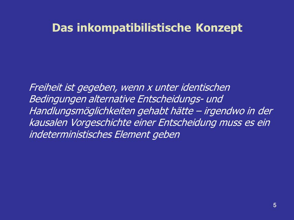 5 Das inkompatibilistische Konzept Freiheit ist gegeben, wenn x unter identischen Bedingungen alternative Entscheidungs- und Handlungsmöglichkeiten ge