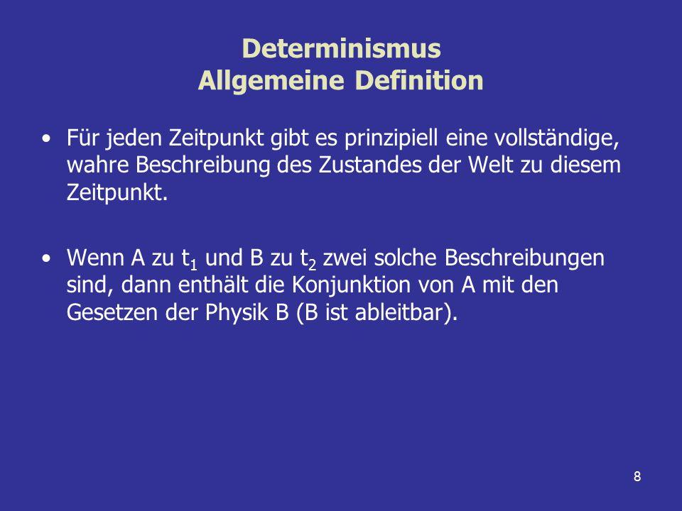 8 Determinismus Allgemeine Definition Für jeden Zeitpunkt gibt es prinzipiell eine vollständige, wahre Beschreibung des Zustandes der Welt zu diesem Z