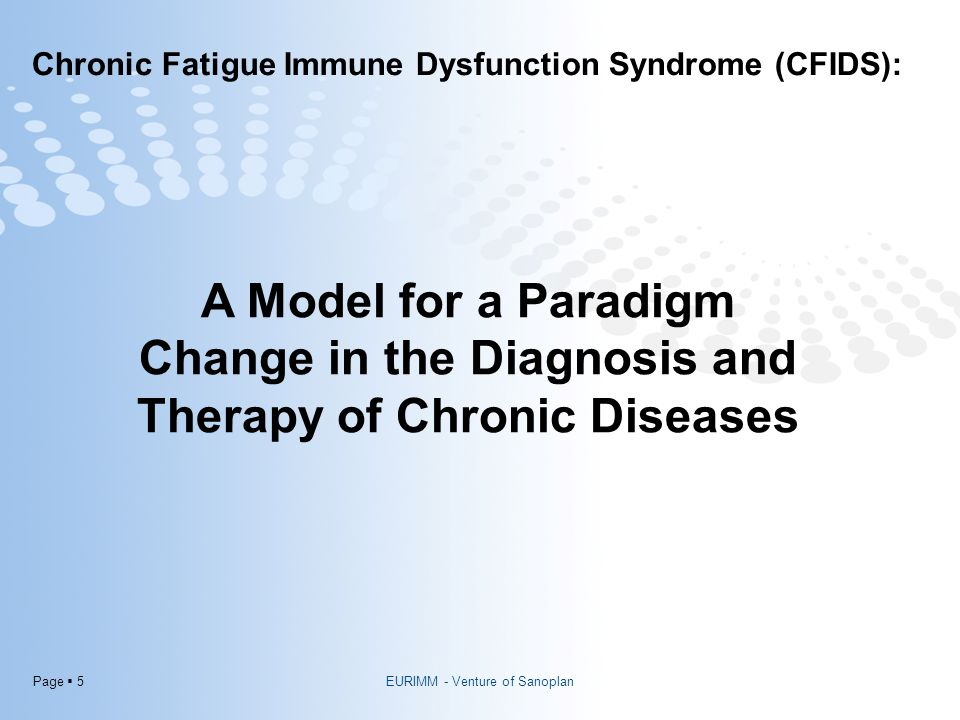 Page  5 Chronic Fatigue Immune Dysfunction Syndrome (CFIDS): Hormones PUFA's Neurotransmitter s A Model for a Paradigm Change in the Diagnosis and Therapy of Chronic Diseases EURIMM - Venture of Sanoplan
