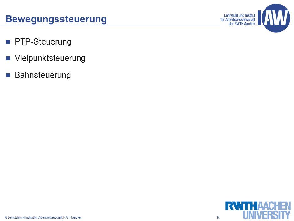 10 © Lehrstuhl und Institut für Arbeitswissenschaft, RWTH Aachen Bewegungssteuerung PTP-Steuerung Vielpunktsteuerung Bahnsteuerung