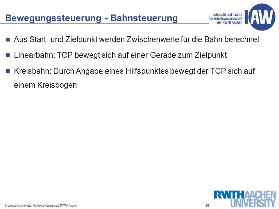15 © Lehrstuhl und Institut für Arbeitswissenschaft, RWTH Aachen Bewegungssteuerung - Bahnsteuerung Aus Start- und Zielpunkt werden Zwischenwerte für die Bahn berechnet Linearbahn: TCP bewegt sich auf einer Gerade zum Zielpunkt Kreisbahn: Durch Angabe eines Hilfspunktes bewegt der TCP sich auf einem Kreisbogen