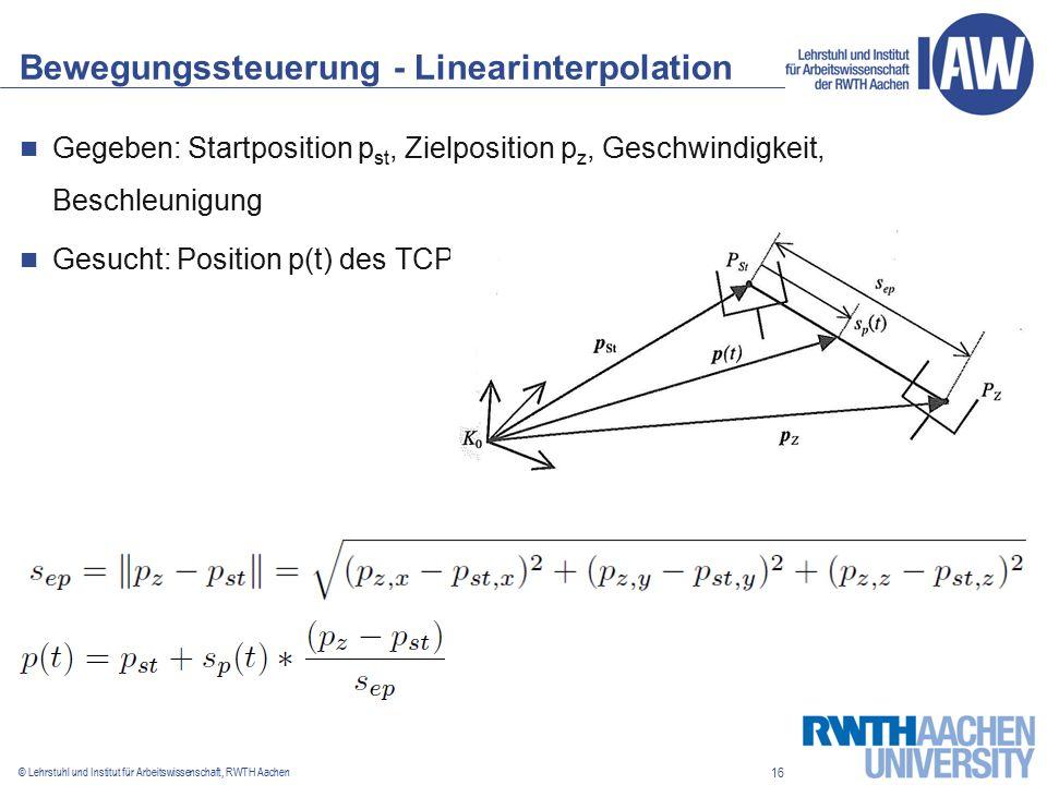 16 © Lehrstuhl und Institut für Arbeitswissenschaft, RWTH Aachen Bewegungssteuerung - Linearinterpolation Gegeben: Startposition p st, Zielposition p z, Geschwindigkeit, Beschleunigung Gesucht: Position p(t) des TCP