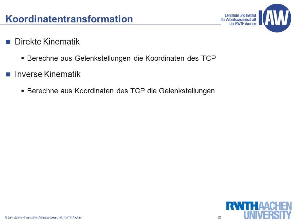 18 © Lehrstuhl und Institut für Arbeitswissenschaft, RWTH Aachen Koordinatentransformation Direkte Kinematik  Berechne aus Gelenkstellungen die Koordinaten des TCP Inverse Kinematik  Berechne aus Koordinaten des TCP die Gelenkstellungen