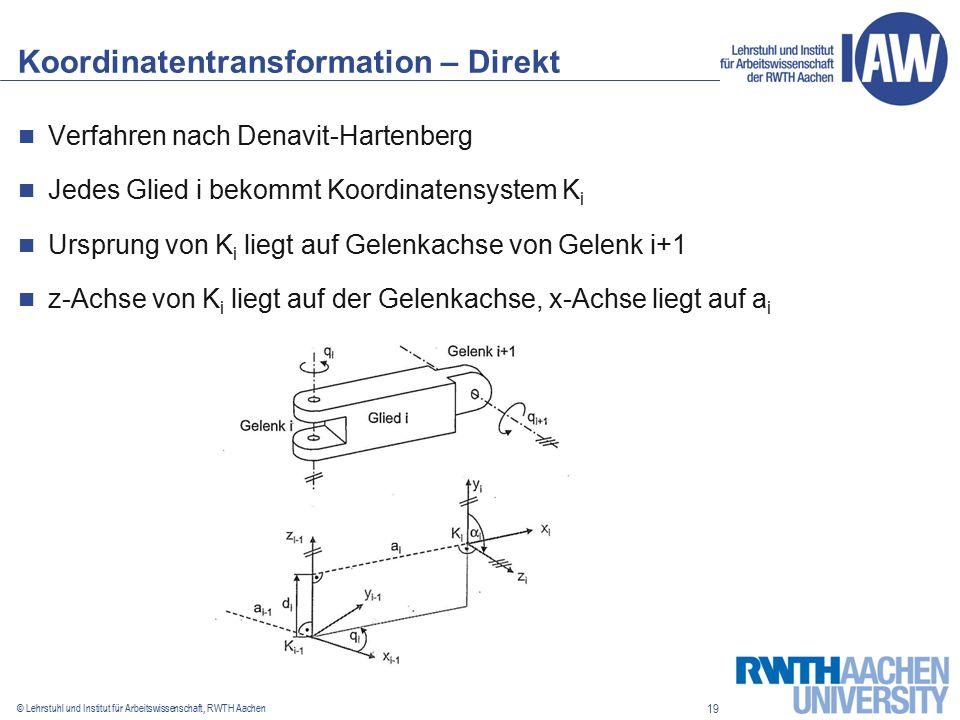 19 © Lehrstuhl und Institut für Arbeitswissenschaft, RWTH Aachen Koordinatentransformation – Direkt Verfahren nach Denavit-Hartenberg Jedes Glied i bekommt Koordinatensystem K i Ursprung von K i liegt auf Gelenkachse von Gelenk i+1 z-Achse von K i liegt auf der Gelenkachse, x-Achse liegt auf a i