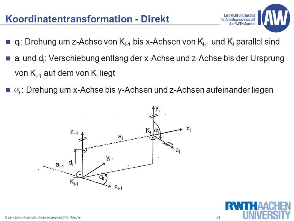 23 © Lehrstuhl und Institut für Arbeitswissenschaft, RWTH Aachen Koordinatentransformation - Direkt q i : Drehung um z-Achse von K i-1 bis x-Achsen von K i-1 und K i parallel sind a i und d i : Verschiebung entlang der x-Achse und z-Achse bis der Ursprung von K i-1 auf dem von K i liegt : Drehung um x-Achse bis y-Achsen und z-Achsen aufeinander liegen