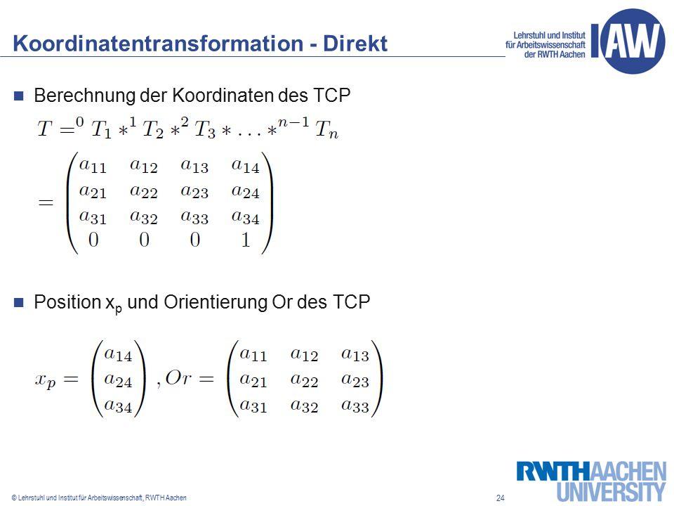 24 © Lehrstuhl und Institut für Arbeitswissenschaft, RWTH Aachen Koordinatentransformation - Direkt Berechnung der Koordinaten des TCP Position x p und Orientierung Or des TCP