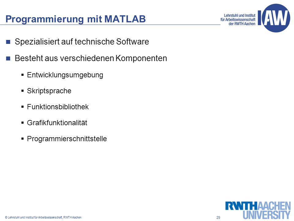 29 © Lehrstuhl und Institut für Arbeitswissenschaft, RWTH Aachen Programmierung mit MATLAB Spezialisiert auf technische Software Besteht aus verschiedenen Komponenten  Entwicklungsumgebung  Skriptsprache  Funktionsbibliothek  Grafikfunktionalität  Programmierschnittstelle
