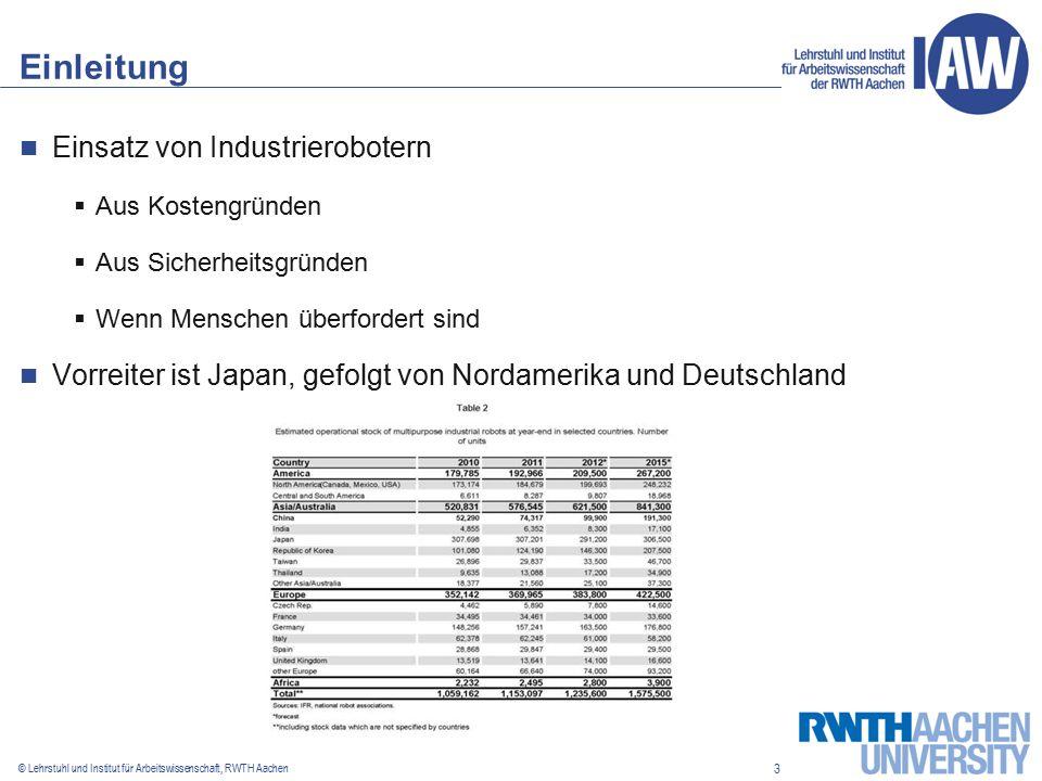 3 © Lehrstuhl und Institut für Arbeitswissenschaft, RWTH Aachen Einleitung Einsatz von Industrierobotern  Aus Kostengründen  Aus Sicherheitsgründen  Wenn Menschen überfordert sind Vorreiter ist Japan, gefolgt von Nordamerika und Deutschland