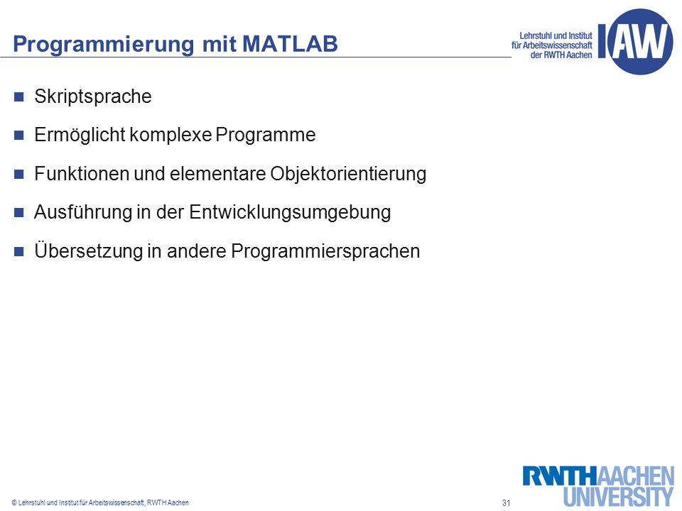 31 © Lehrstuhl und Institut für Arbeitswissenschaft, RWTH Aachen Programmierung mit MATLAB Skriptsprache Ermöglicht komplexe Programme Funktionen und elementare Objektorientierung Ausführung in der Entwicklungsumgebung Übersetzung in andere Programmiersprachen