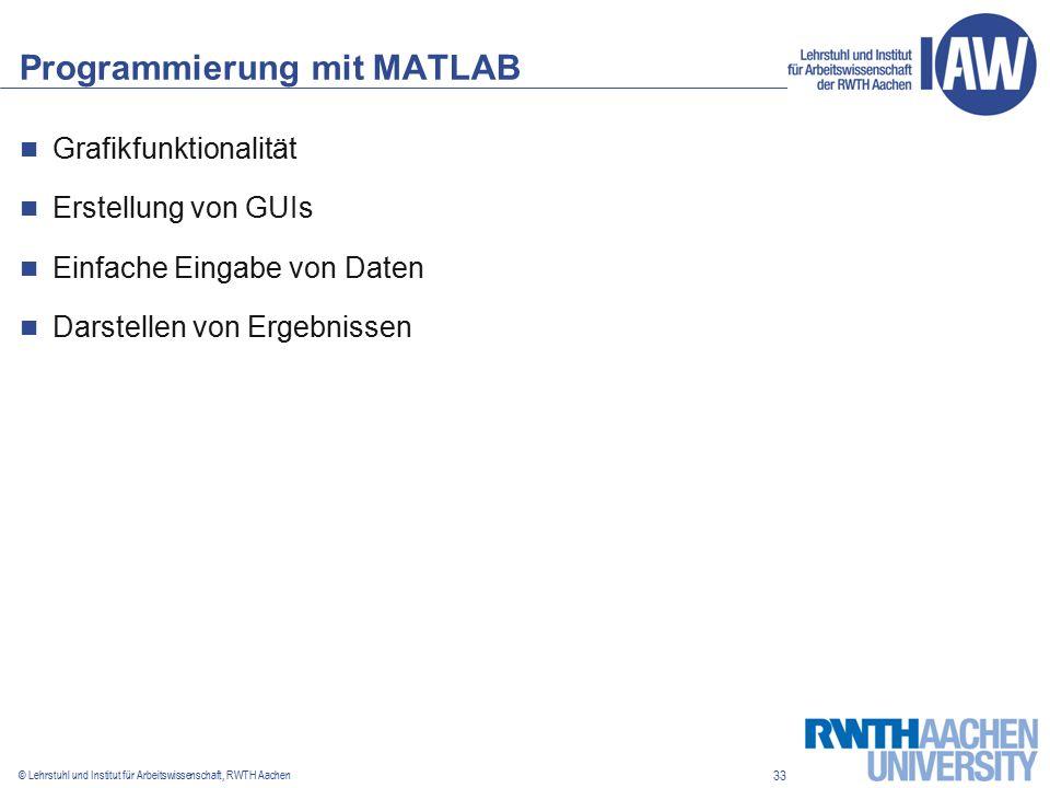 33 © Lehrstuhl und Institut für Arbeitswissenschaft, RWTH Aachen Programmierung mit MATLAB Grafikfunktionalität Erstellung von GUIs Einfache Eingabe von Daten Darstellen von Ergebnissen