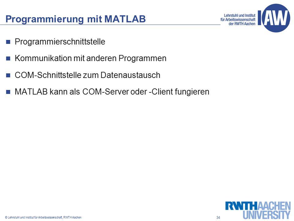 34 © Lehrstuhl und Institut für Arbeitswissenschaft, RWTH Aachen Programmierung mit MATLAB Programmierschnittstelle Kommunikation mit anderen Programmen COM-Schnittstelle zum Datenaustausch MATLAB kann als COM-Server oder -Client fungieren