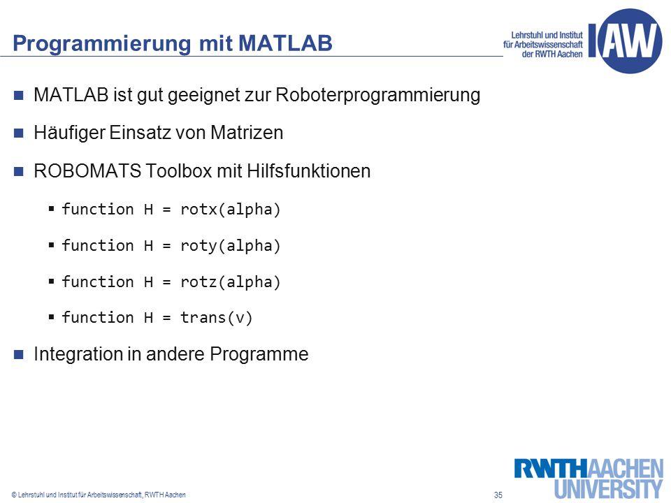 35 © Lehrstuhl und Institut für Arbeitswissenschaft, RWTH Aachen Programmierung mit MATLAB MATLAB ist gut geeignet zur Roboterprogrammierung Häufiger Einsatz von Matrizen ROBOMATS Toolbox mit Hilfsfunktionen  function H = rotx(alpha)  function H = roty(alpha)  function H = rotz(alpha)  function H = trans(v) Integration in andere Programme
