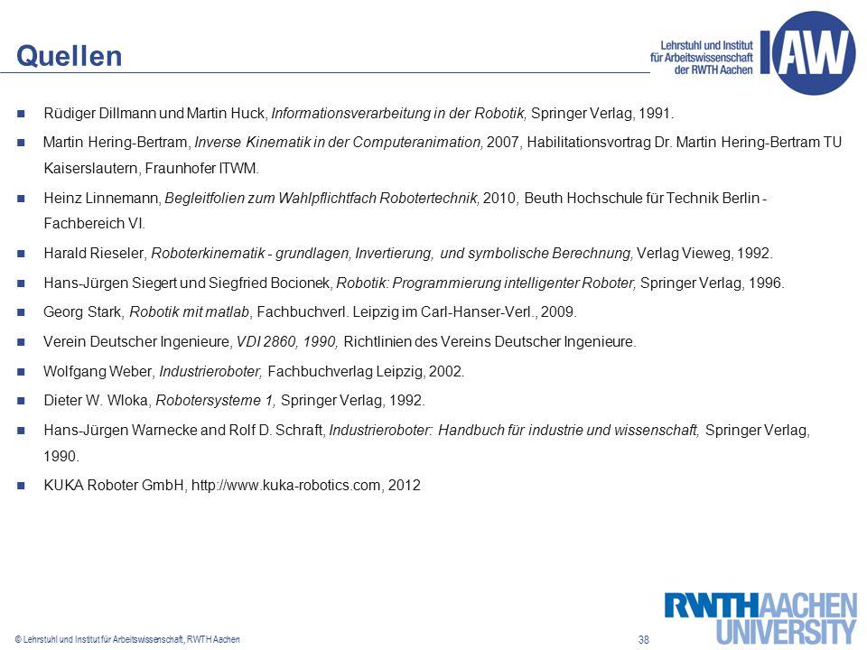 38 © Lehrstuhl und Institut für Arbeitswissenschaft, RWTH Aachen Quellen Rüdiger Dillmann und Martin Huck, Informationsverarbeitung in der Robotik, Springer Verlag, 1991.