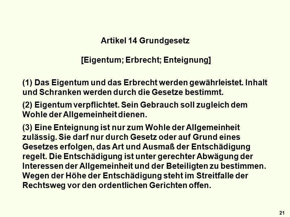 21 Artikel 14 Grundgesetz [Eigentum; Erbrecht; Enteignung] (1) Das Eigentum und das Erbrecht werden gewährleistet.