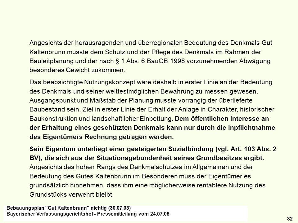 32 Angesichts der herausragenden und überregionalen Bedeutung des Denkmals Gut Kaltenbrunn musste dem Schutz und der Pflege des Denkmals im Rahmen der Bauleitplanung und der nach § 1 Abs.