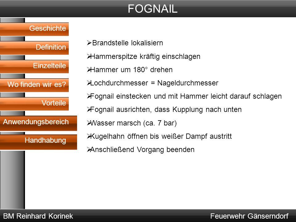 BM Reinhard KorinekFeuerwehr Gänserndorf FOGNAIL Geschichte Definition Wo finden wir es? Vorteile Anwendungsbereich Handhabung Einzelteile  Brandstel
