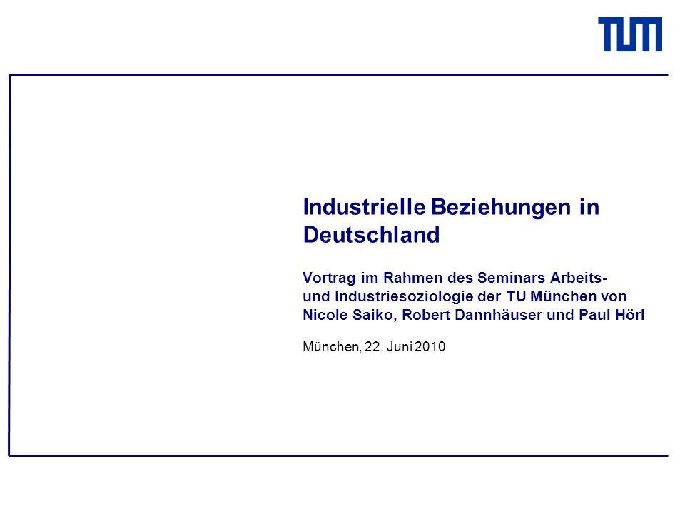 Industrielle Beziehungen in Deutschland Vortrag im Rahmen des Seminars Arbeits- und Industriesoziologie der TU München von Nicole Saiko, Robert Dannhäuser und Paul Hörl München, 22.