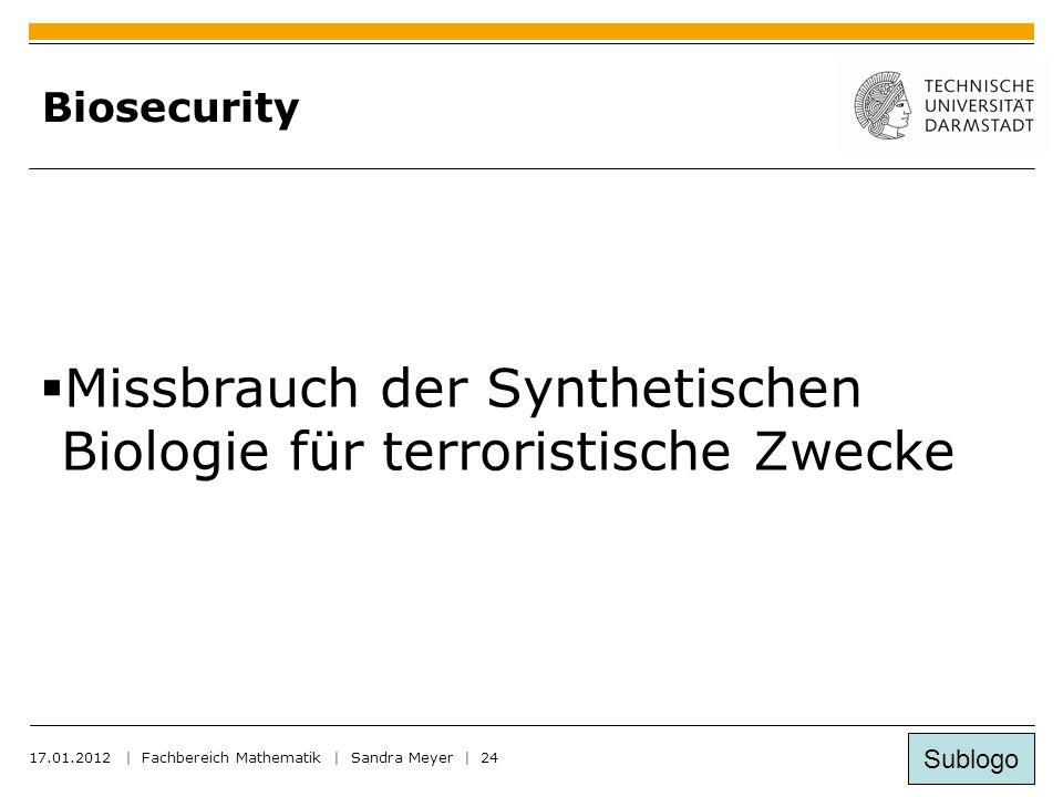 Sublogo 17.01.2012 | Fachbereich Mathematik | Sandra Meyer | 24 Biosecurity  Missbrauch der Synthetischen Biologie für terroristische Zwecke