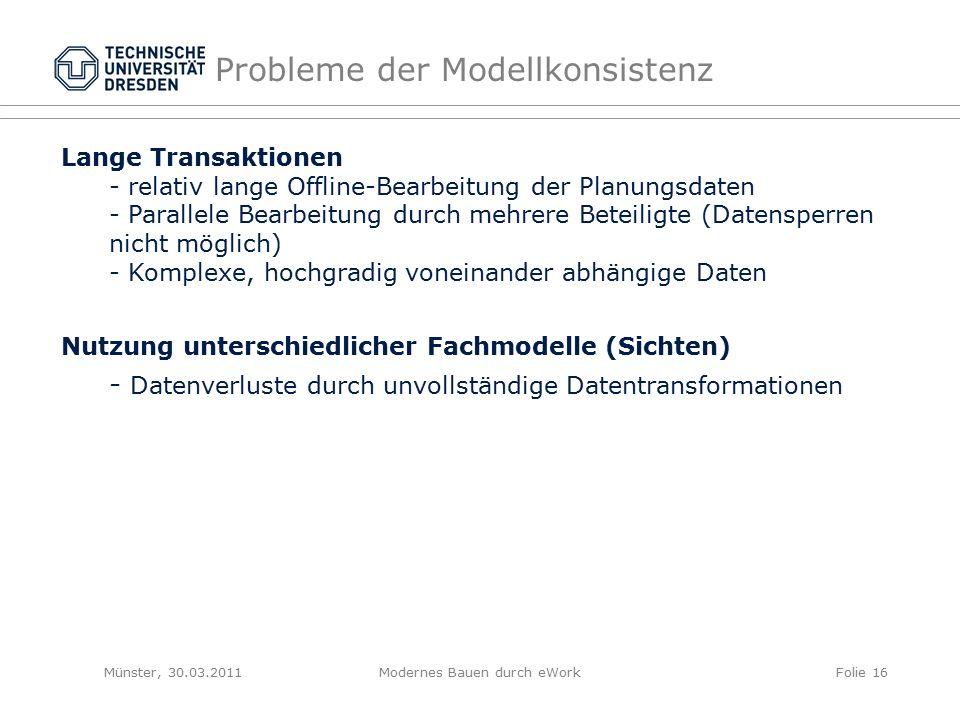 Probleme der Modellkonsistenz Lange Transaktionen - relativ lange Offline-Bearbeitung der Planungsdaten - Parallele Bearbeitung durch mehrere Beteiligte (Datensperren nicht möglich) - Komplexe, hochgradig voneinander abhängige Daten Nutzung unterschiedlicher Fachmodelle (Sichten) - Datenverluste durch unvollständige Datentransformationen Münster, 30.03.2011Modernes Bauen durch eWorkFolie 16
