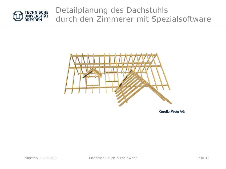 Detailplanung des Dachstuhls durch den Zimmerer mit Spezialsoftware Quelle: Weto AG Münster, 30.03.2011Modernes Bauen durch eWorkFolie 41